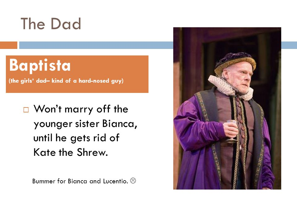 The Dad Baptista. (the girls' dad– kind of a hard-nosed guy) Won't marry off the younger sister Bianca, until he gets rid of Kate the Shrew.