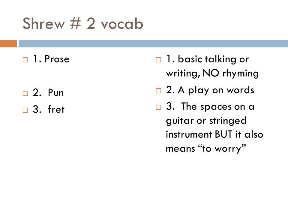 Shrew # 2 vocab 1. Prose 2. Pun 3. fret