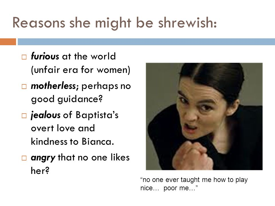 Reasons she might be shrewish: