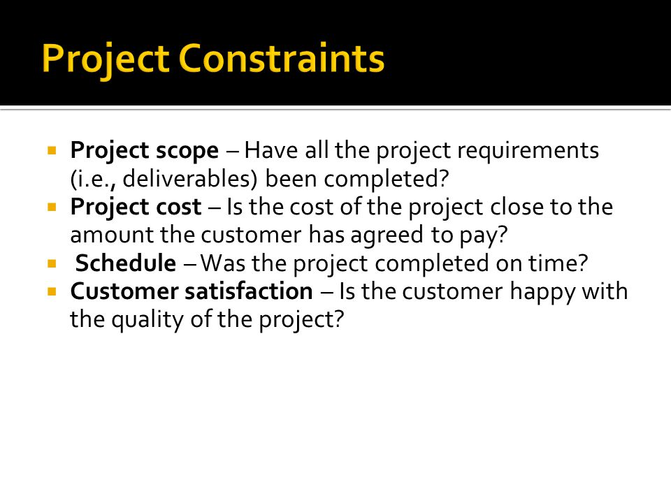 Project Constraints Project scope – Have all the project requirements (i.e., deliverables) been completed