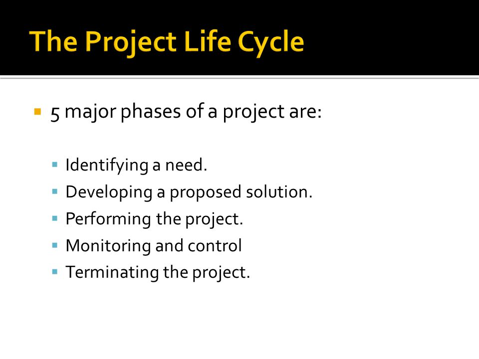 The Project Life Cycle 5 major phases of a project are: