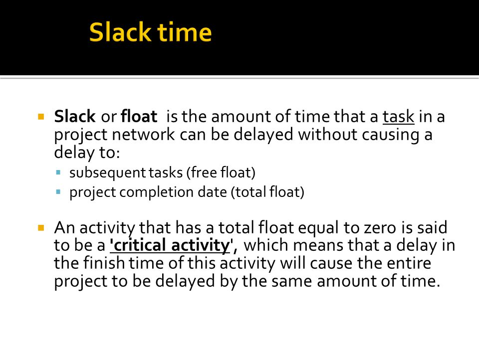 Slack time Slack or float is the amount of time that a task in a project network can be delayed without causing a delay to: