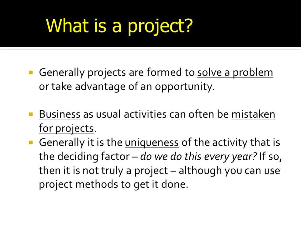 What is a project Generally projects are formed to solve a problem or take advantage of an opportunity.