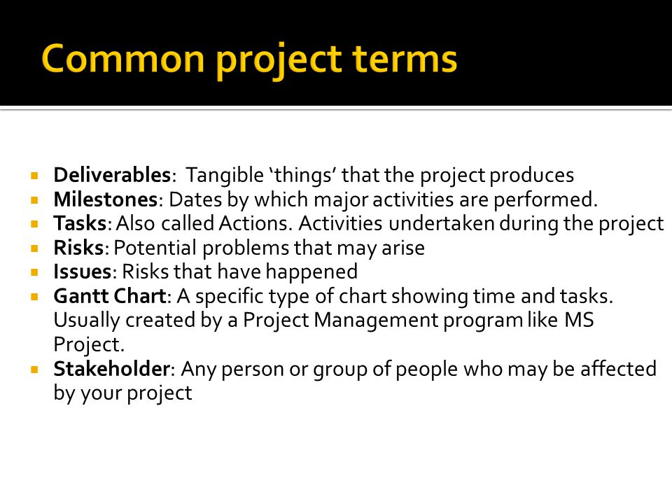 Common project terms Deliverables: Tangible 'things' that the project produces. Milestones: Dates by which major activities are performed.
