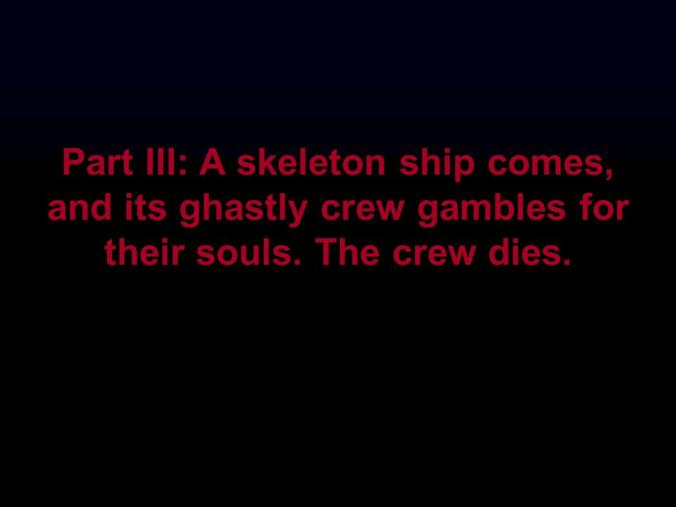 Part III: A skeleton ship comes, and its ghastly crew gambles for their souls. The crew dies.