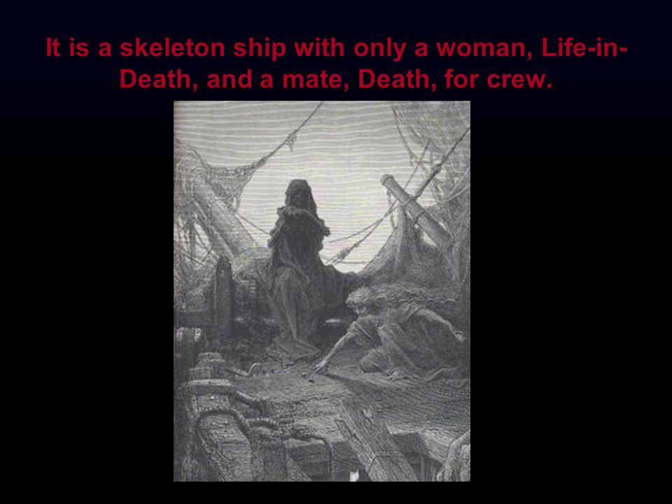 It is a skeleton ship with only a woman, Life-in-Death, and a mate, Death, for crew.