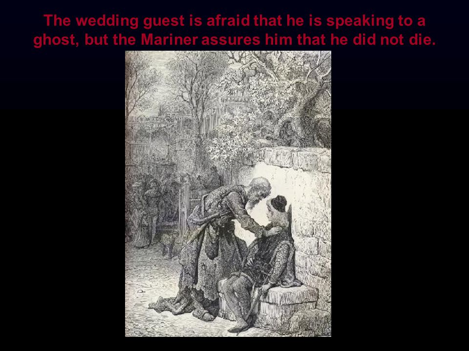 The wedding guest is afraid that he is speaking to a ghost, but the Mariner assures him that he did not die.