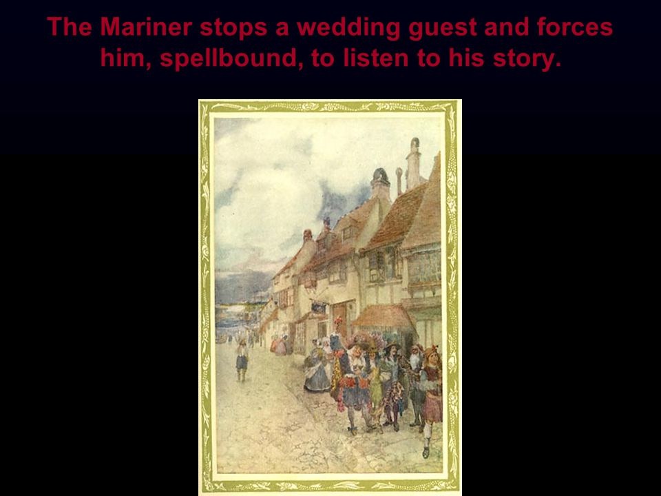 The Mariner stops a wedding guest and forces him, spellbound, to listen to his story.