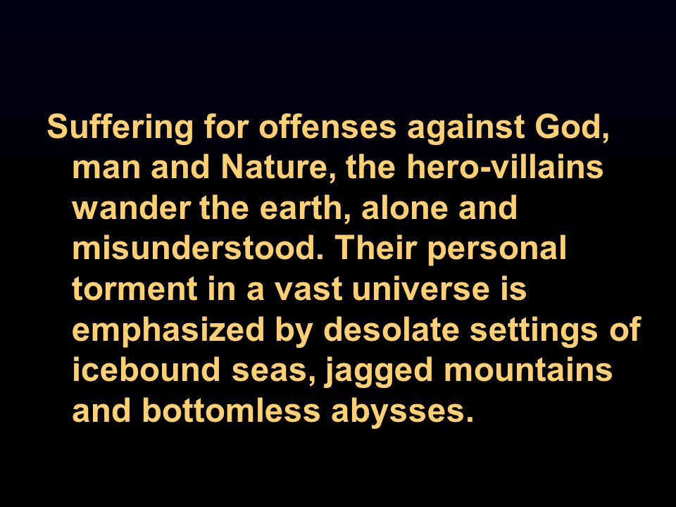 Suffering for offenses against God, man and Nature, the hero-villains wander the earth, alone and misunderstood.