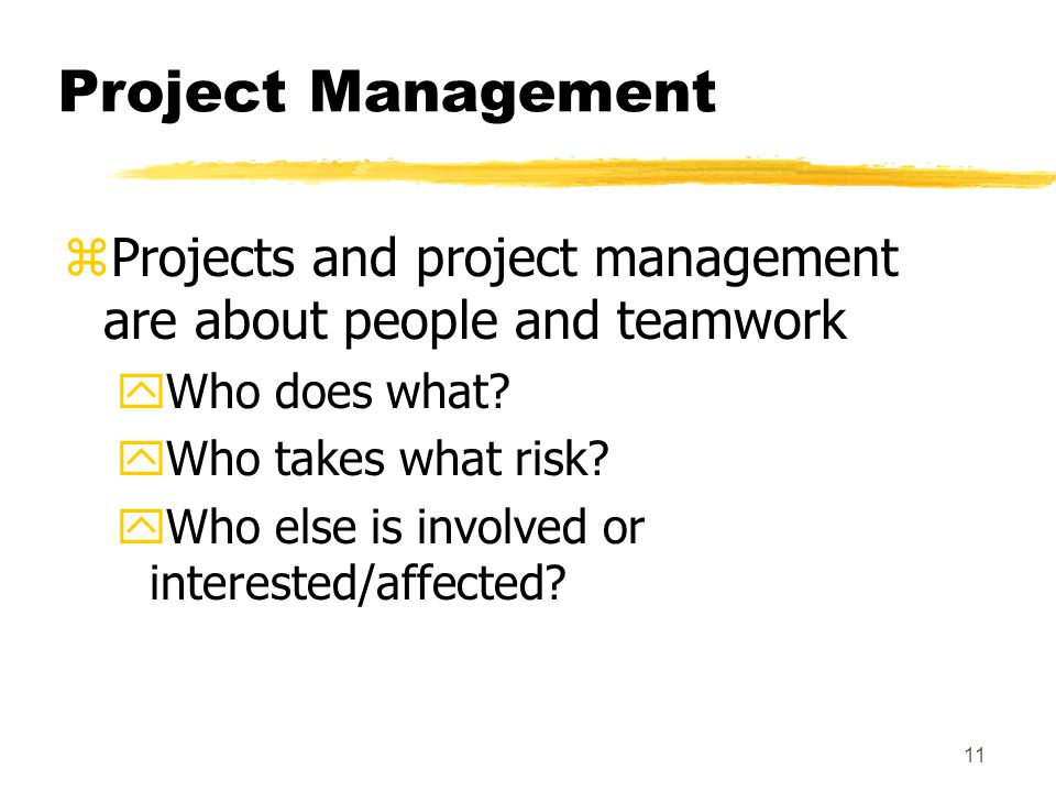 Project Management Projects and project management are about people and teamwork. Who does what Who takes what risk