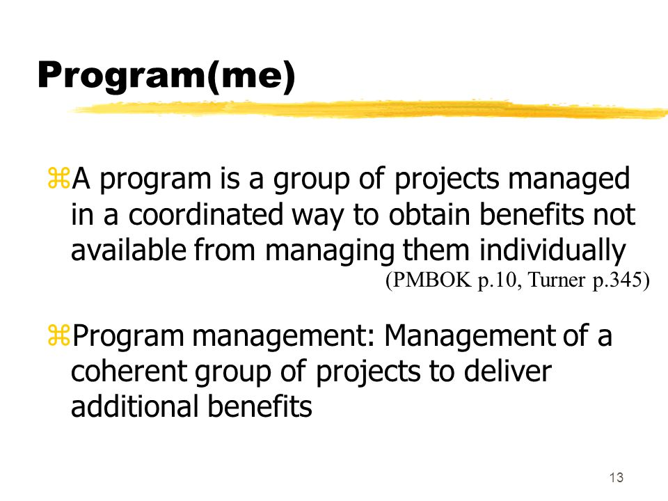 Program(me) A program is a group of projects managed in a coordinated way to obtain benefits not available from managing them individually.