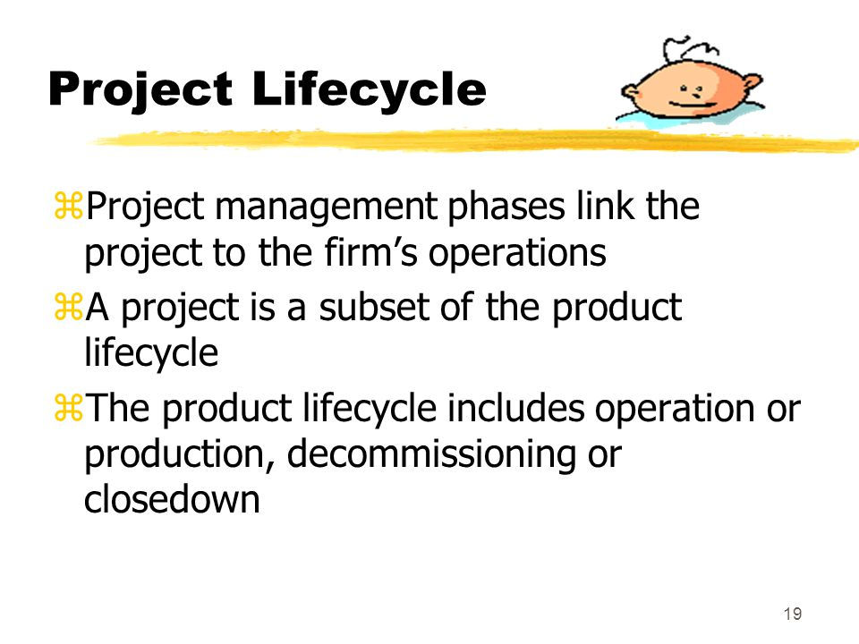 Project Lifecycle Project management phases link the project to the firm's operations. A project is a subset of the product lifecycle.