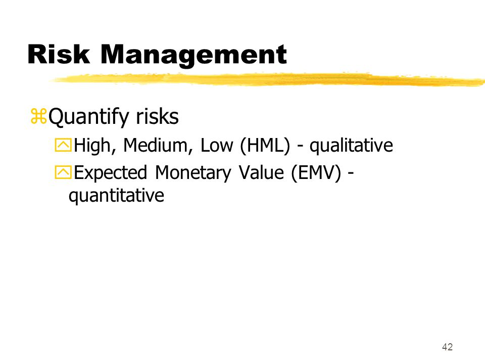 Risk Management Quantify risks High, Medium, Low (HML) - qualitative