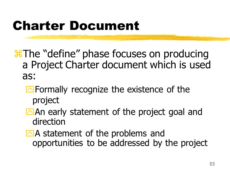 Charter Document The define phase focuses on producing a Project Charter document which is used as: