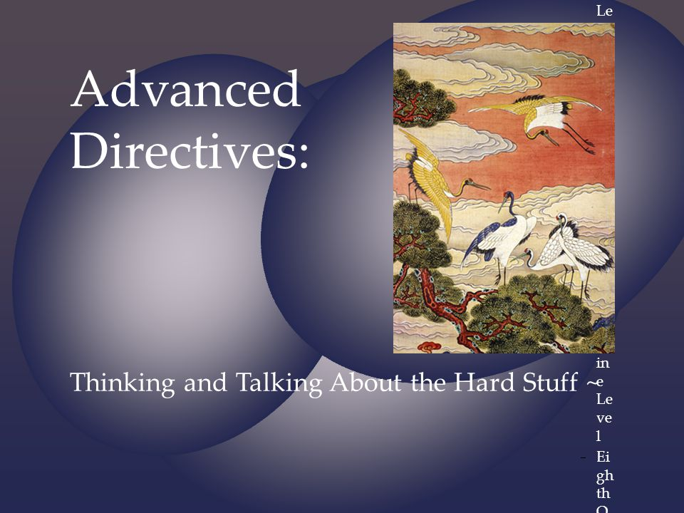 Advanced Directives: Thinking and Talking About the Hard Stuff ~
