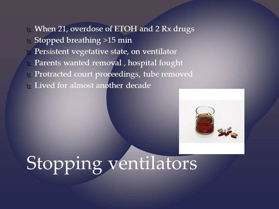 Stopping ventilators When 21, overdose of ETOH and 2 Rx drugs