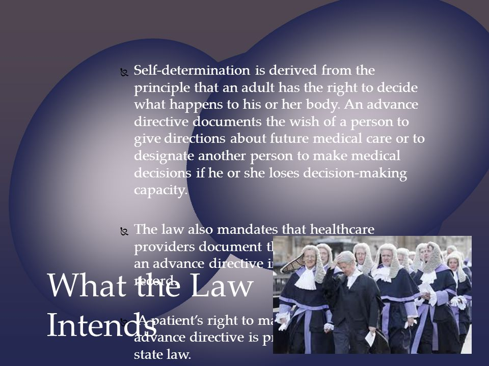 Self-determination is derived from the principle that an adult has the right to decide what happens to his or her body. An advance directive documents the wish of a person to give directions about future medical care or to designate another person to make medical decisions if he or she loses decision-making capacity.