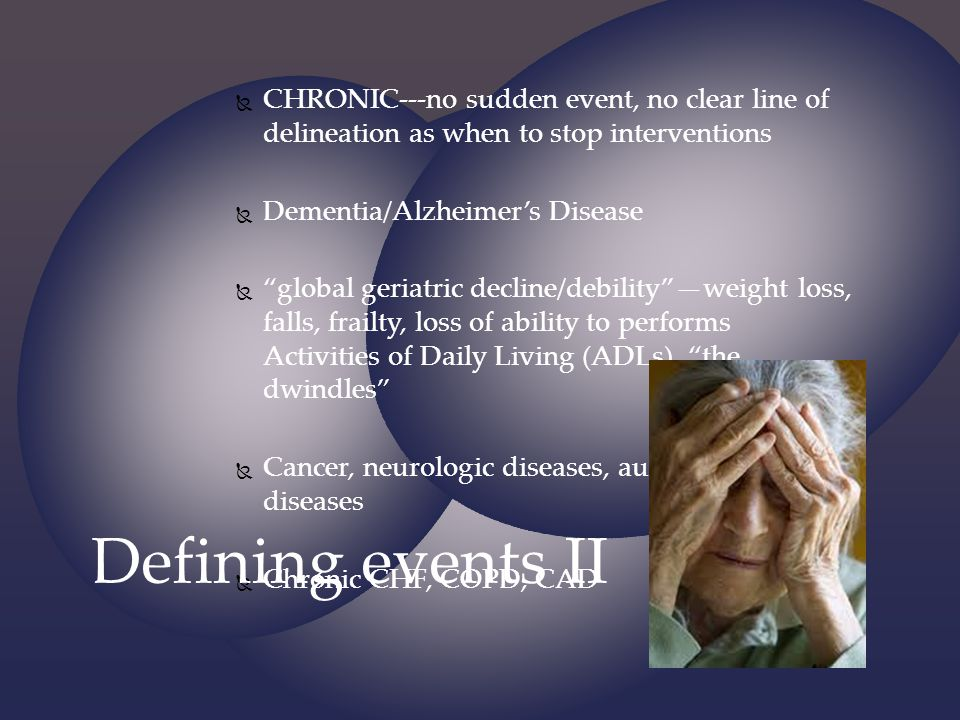 CHRONIC---no sudden event, no clear line of delineation as when to stop interventions