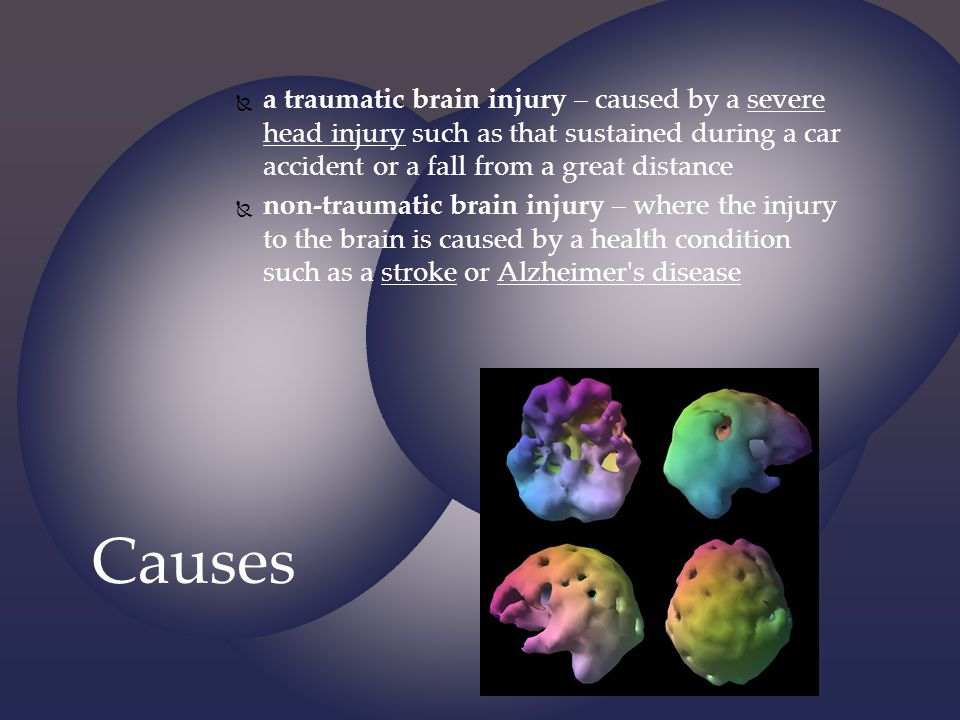 a traumatic brain injury – caused by a severe head injury such as that sustained during a car accident or a fall from a great distance