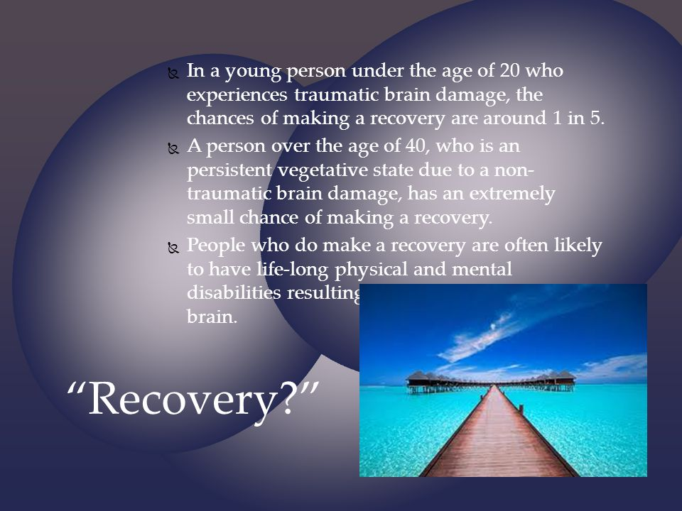 In a young person under the age of 20 who experiences traumatic brain damage, the chances of making a recovery are around 1 in 5.