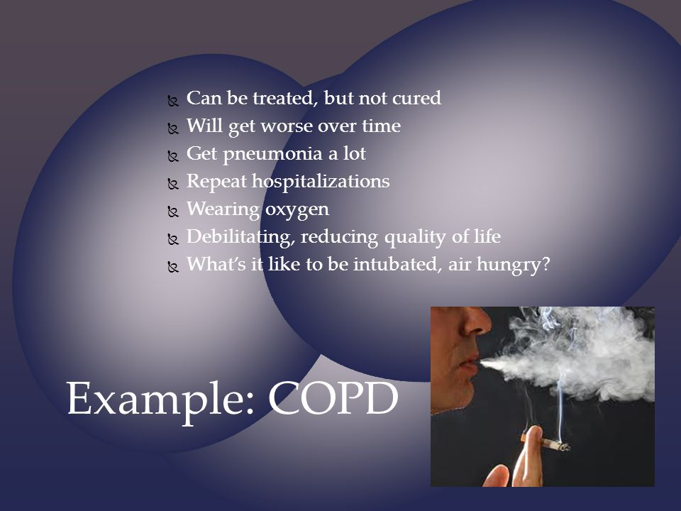Example: COPD Can be treated, but not cured Will get worse over time