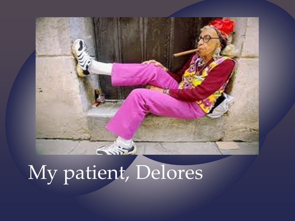 My patient, Delores