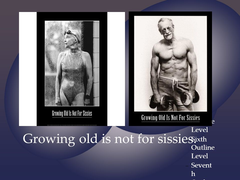 Growing old is not for sissies.