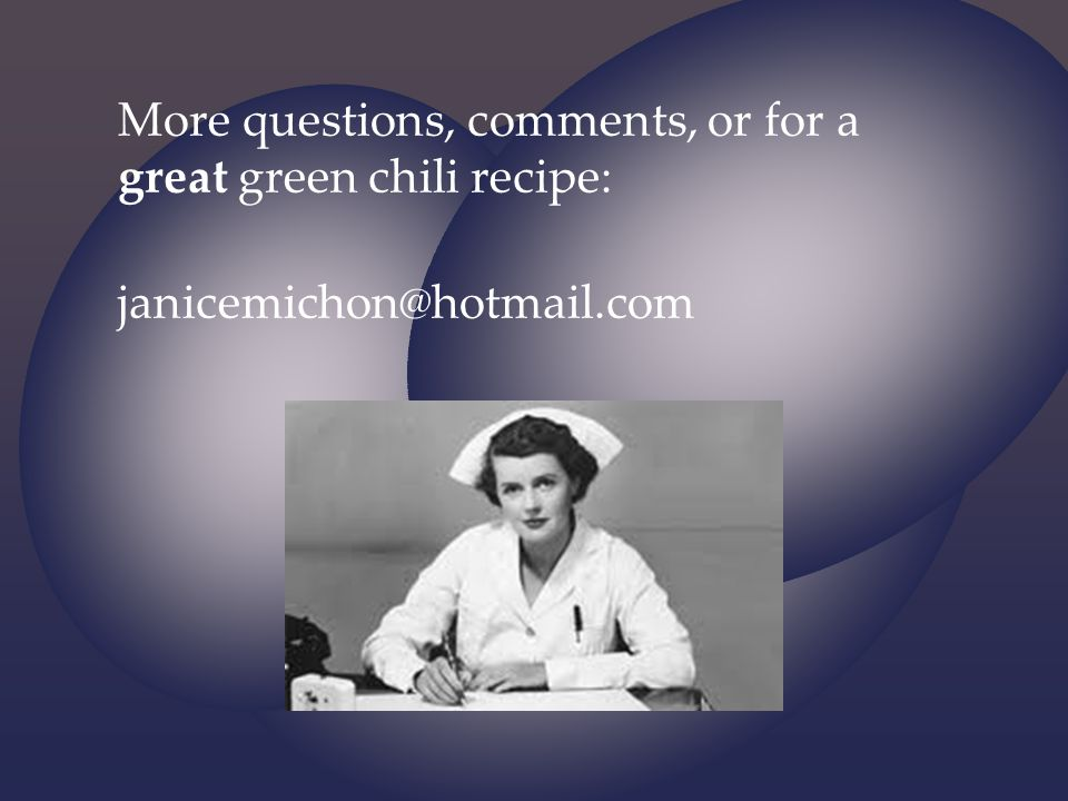 More questions, comments, or for a great green chili recipe: