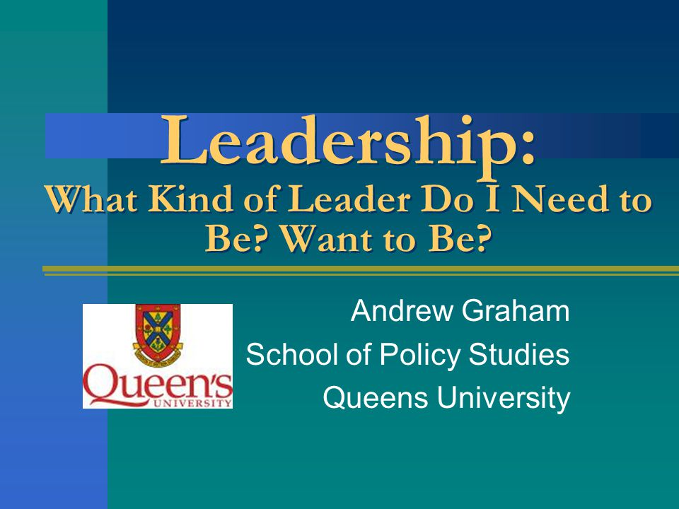Leadership: What Kind of Leader Do I Need to Be Want to Be
