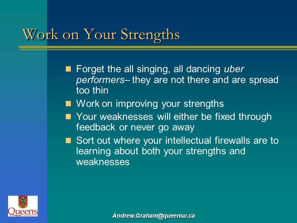 Work on Your Strengths Forget the all singing, all dancing uber performers– they are not there and are spread too thin.