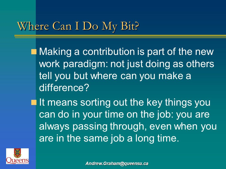 Where Can I Do My Bit Making a contribution is part of the new work paradigm: not just doing as others tell you but where can you make a difference