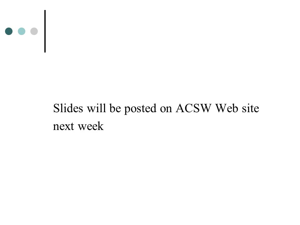 Slides will be posted on ACSW Web site