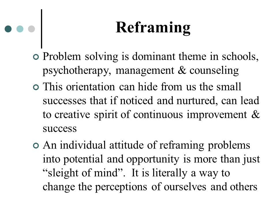 Reframing Problem solving is dominant theme in schools, psychotherapy, management & counseling.