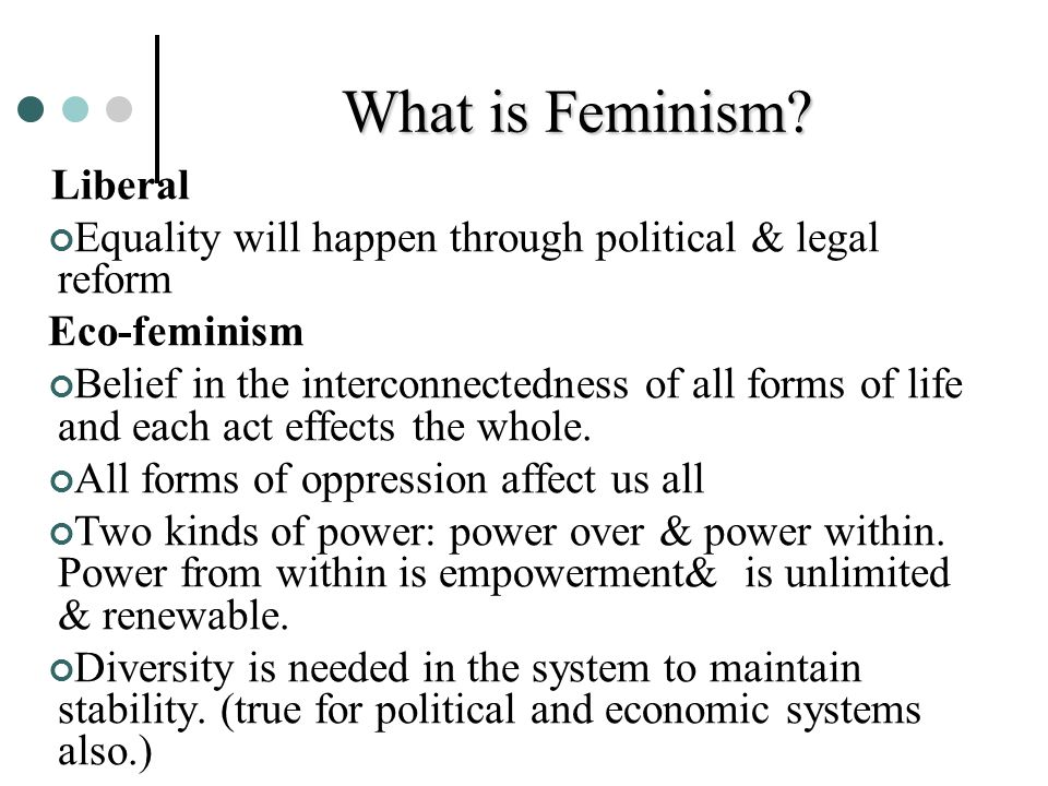 What is Feminism Liberal. Equality will happen through political & legal reform. Eco-feminism.