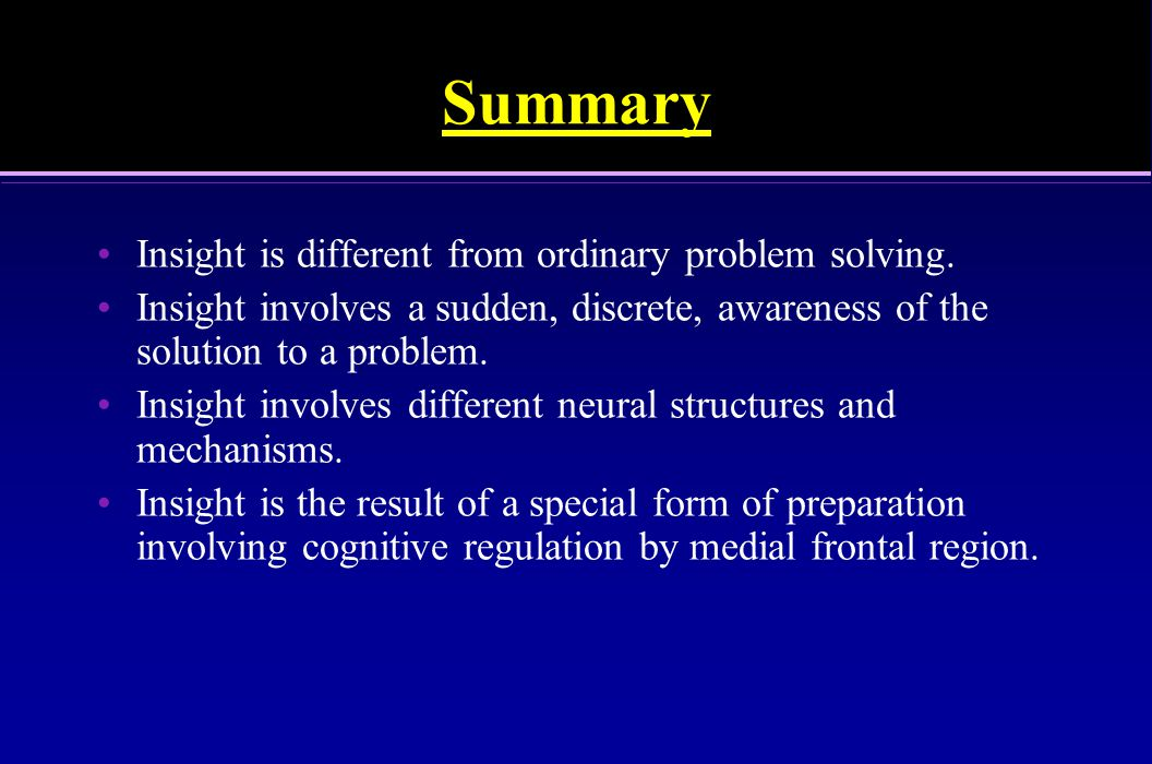 Summary Insight is different from ordinary problem solving.