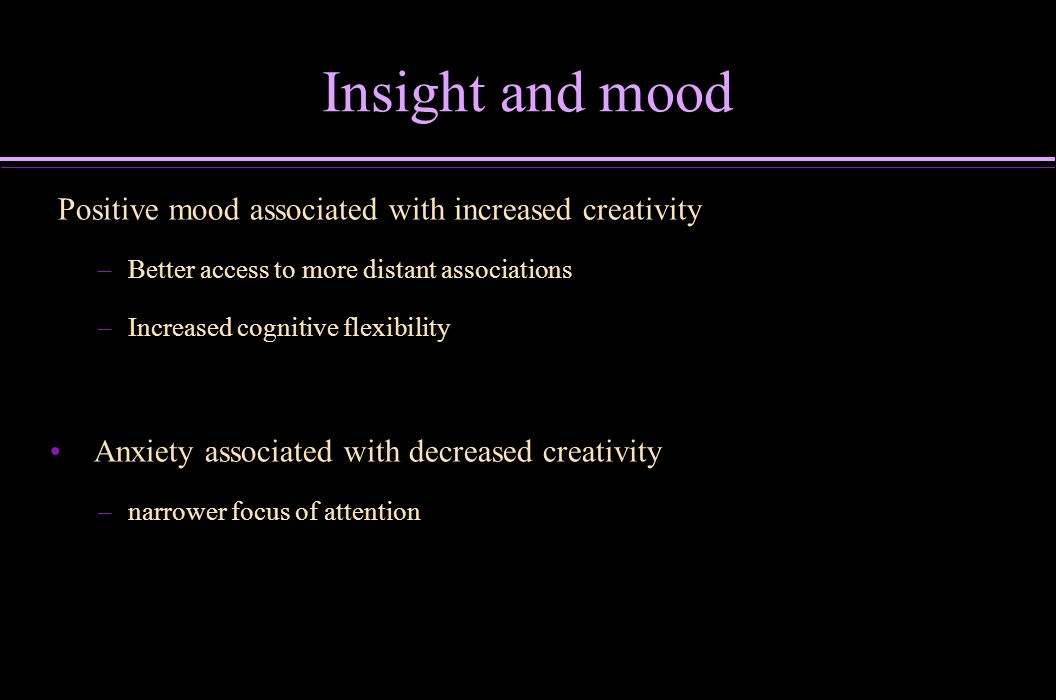 Insight and mood Positive mood associated with increased creativity