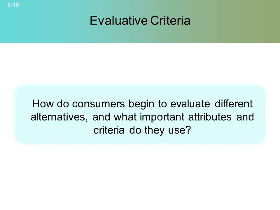 Evaluative Criteria How do consumers begin to evaluate different alternatives, and what important attributes and criteria do they use