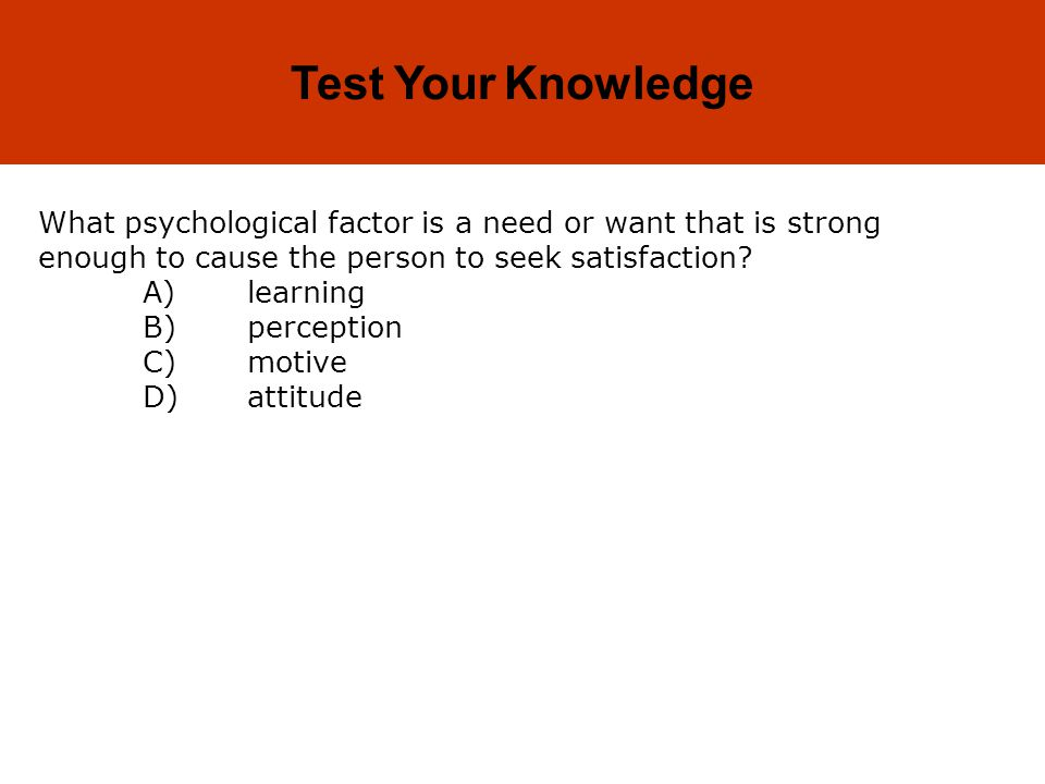 Test Your Knowledge What psychological factor is a need or want that is strong enough to cause the person to seek satisfaction