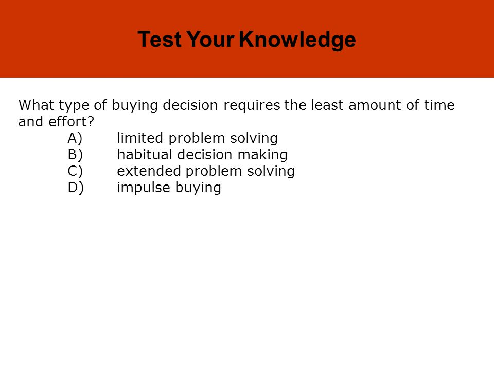 Test Your Knowledge What type of buying decision requires the least amount of time and effort A) limited problem solving.