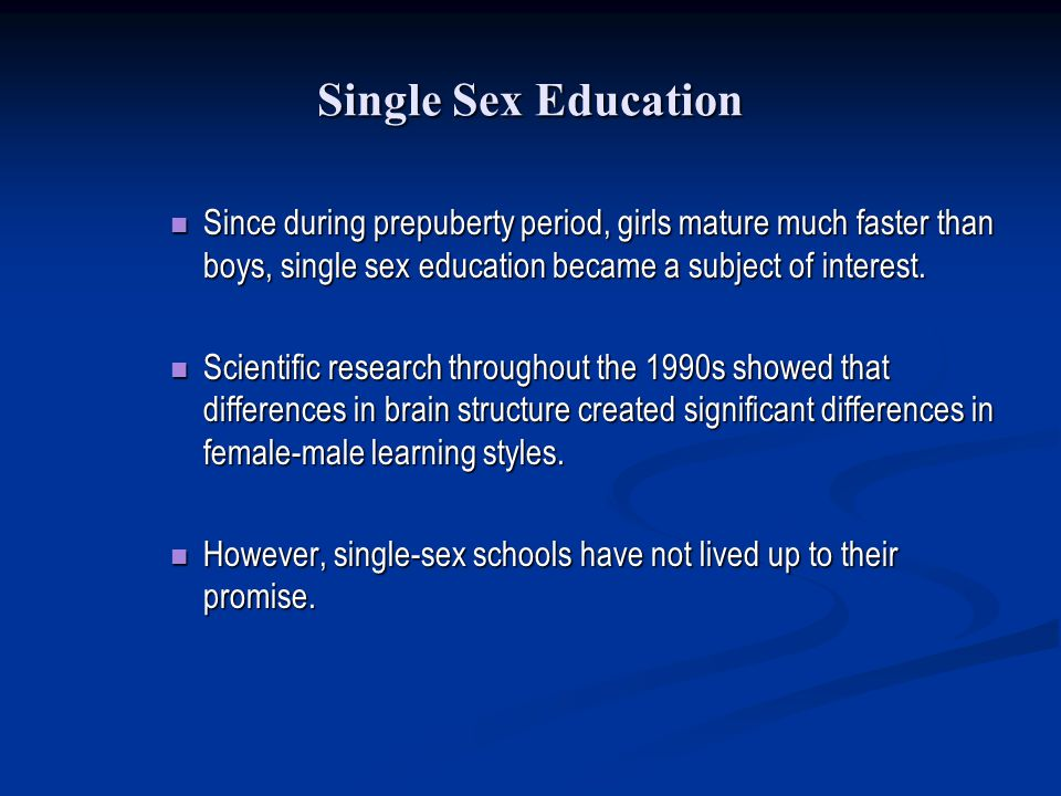 Single Sex Education Since during prepuberty period, girls mature much faster than boys, single sex education became a subject of interest.