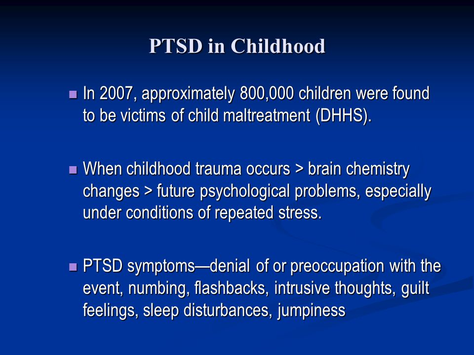 PTSD in Childhood In 2007, approximately 800,000 children were found to be victims of child maltreatment (DHHS).