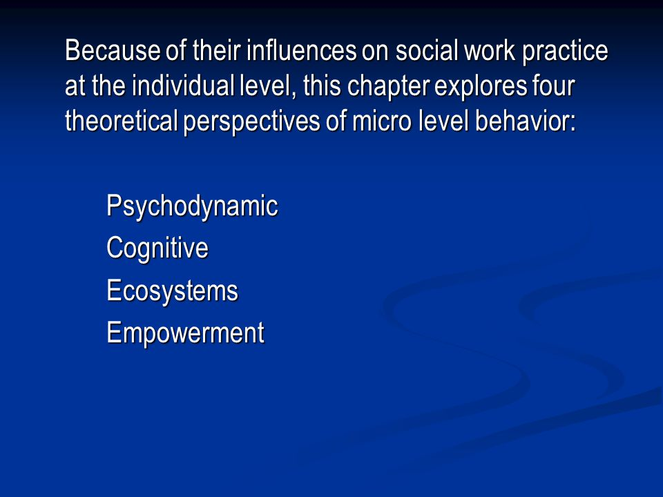 Because of their influences on social work practice at the individual level, this chapter explores four theoretical perspectives of micro level behavior: