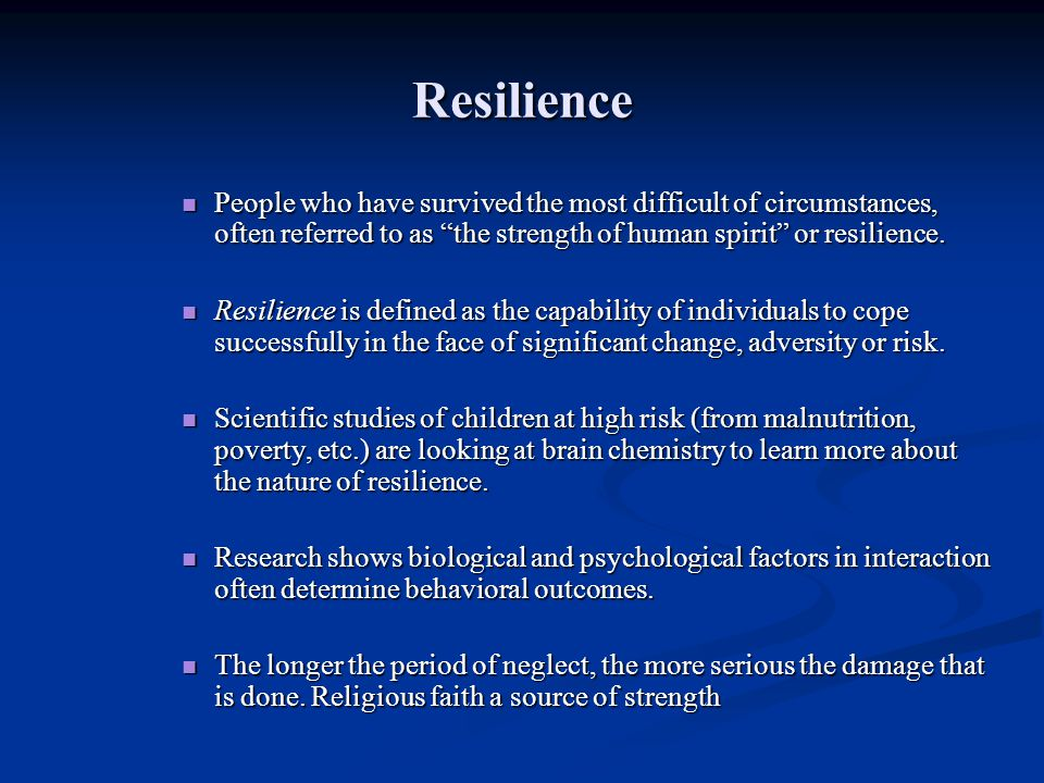 Resilience People who have survived the most difficult of circumstances, often referred to as the strength of human spirit or resilience.