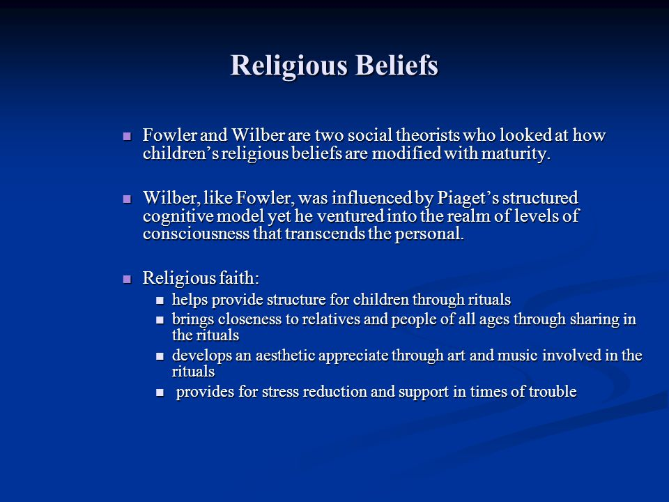 Religious Beliefs Fowler and Wilber are two social theorists who looked at how children's religious beliefs are modified with maturity.