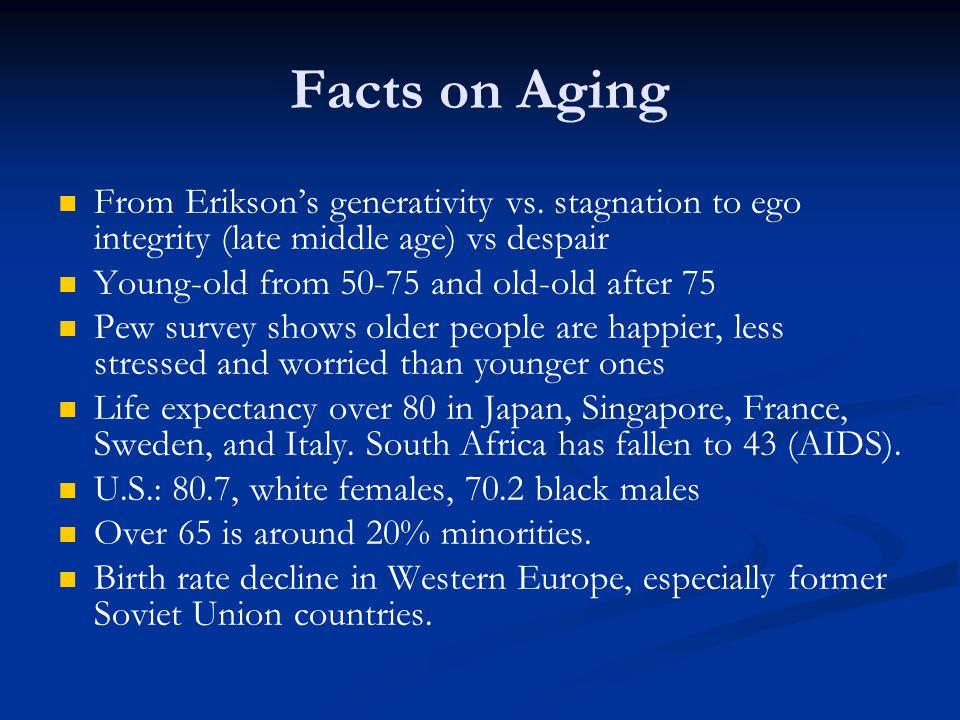 Facts on Aging From Erikson's generativity vs. stagnation to ego integrity (late middle age) vs despair.