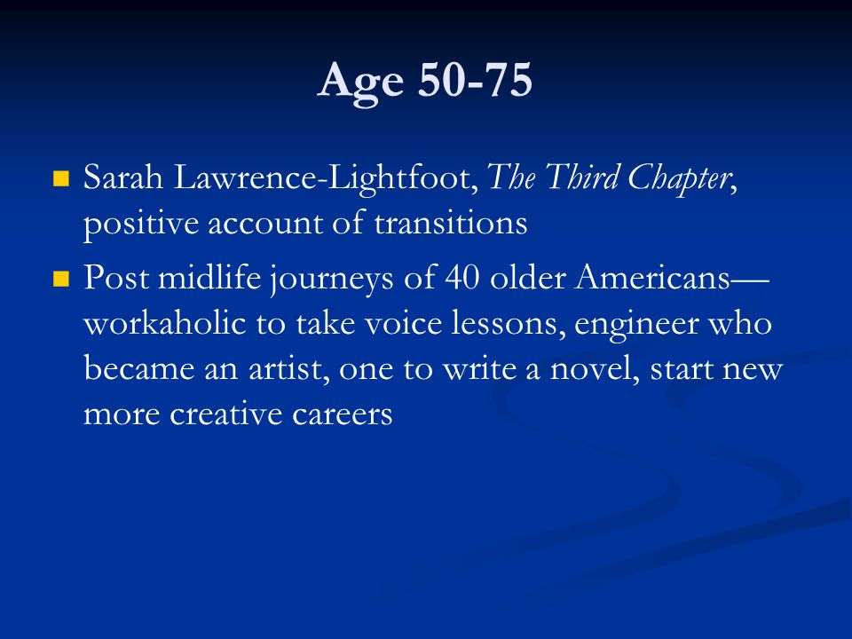 Age 50-75 Sarah Lawrence-Lightfoot, The Third Chapter, positive account of transitions.