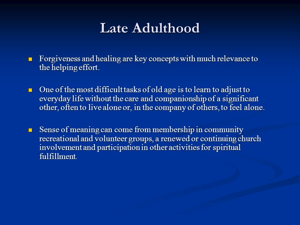 Late Adulthood Forgiveness and healing are key concepts with much relevance to the helping effort.