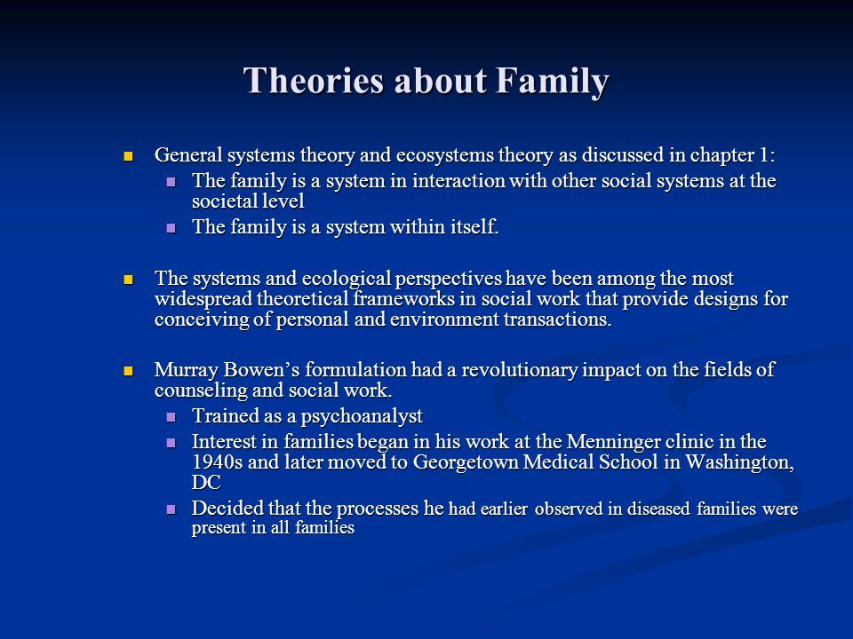 Theories about Family General systems theory and ecosystems theory as discussed in chapter 1: