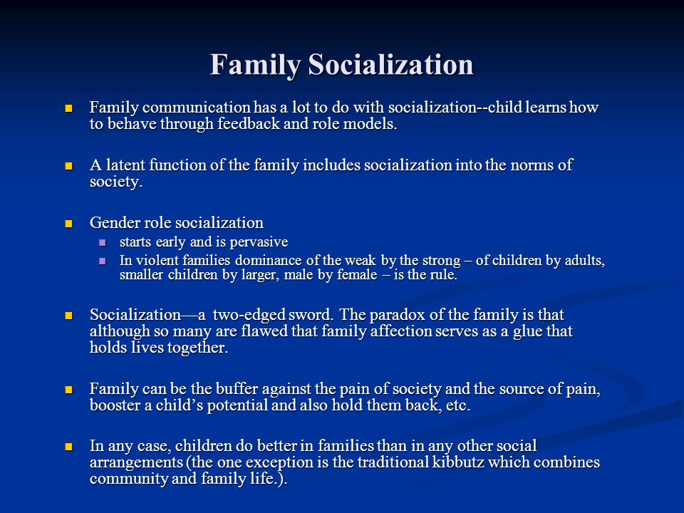 Family Socialization Family communication has a lot to do with socialization--child learns how to behave through feedback and role models.