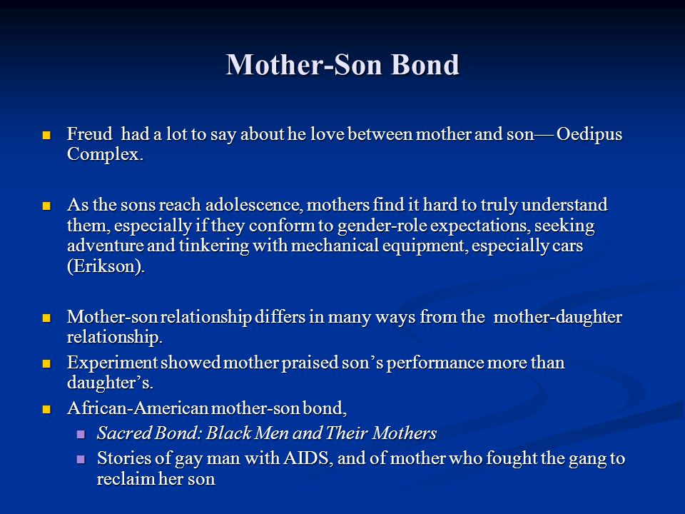 Mother-Son Bond Freud had a lot to say about he love between mother and son— Oedipus Complex.